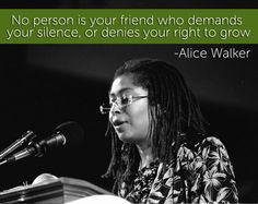 """""""No person is your friend who demands your silence, or denies your right to grow…""""- Alice Walker is best known for her novel """"The Color Purple"""", which earned the Pulitzer Prize for Fiction in 1983 and was made into an award winning film."""