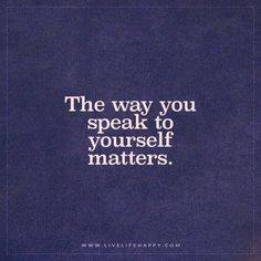 Quotes about Happiness : The way you speak to yourself matters.