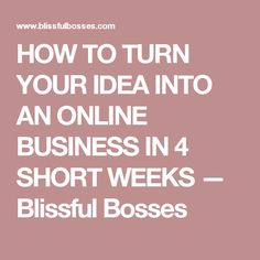 HOW TO TURN YOUR IDEA INTO AN ONLINE BUSINESS IN 4 SHORT WEEKS — Blissful Bosses