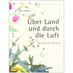 Über Land und durch die Luft. So reisen die Pflanzen.: Anne Möller