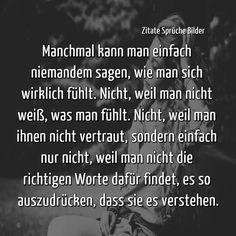 Manchmal kann man einfach niemandem sagen, wie man sich wirklich fühlt. Nicht, weil man nicht weiß, was man fühlt. Nicht, weil man ihnen nicht vertraut, sondern einfach nur nicht, weil man nicht die richtigen Worte dafür findet, es so auszudrücken, dass sie es verstehen. #Trauer #Tod #Vermissen #Unvergessen #Dufehlst #Trauerspruch #Trauersprüche #Papaichdenkeandich #Neverforget #Traurig