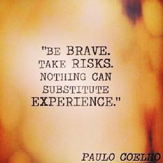 """Be brave take risks. Nothing can substitute experience.""Paulo Coelho"
