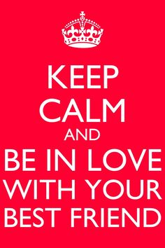 Keep calm and be in love with your best friend