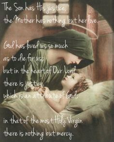 """""""The Son has His justice, the Mother has nothing but her love. God has loved us so much as to die for us; but in the heart of Our Lord there is justice, which is an attribute of God; in that of the most Holy Virgin there is nothing but mercy. Her Son being ready to punish a sinner, Mary interposes, checks the sword, implores pardon for the poor criminal. """"Mother, """" Our Lord says to her, """"I can refuse you nothing. If Hell could repent, you would obtain its pardon."""" St. John Maria Vianney"""