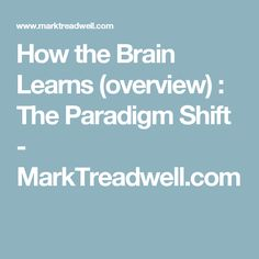 How the Brain Learns (overview) : The Paradigm Shift - MarkTreadwell.com