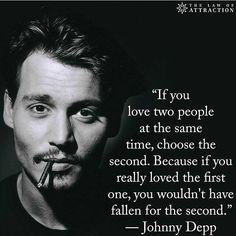 If you love two people at the same time, choose the second. Because if you really loved the first one, you wouldn´t have fallen for the second - Johnny Deep - Quotes - Words - Frases - Citas - Now Quotes, True Quotes, Quotes To Live By, Best Quotes, Motivational Quotes, Inspirational Quotes, Movie Quotes, Funny Quotes, Inspiration Entrepreneur