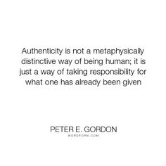 "Peter E. Gordon - ""Authenticity is not a metaphysically distinctive way of being human; it is just a..."". responsibility, authenticity, metaphysics"