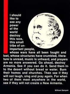 April 24th is the day we commemorate, remember and reflect on the 1915 Genocide. An act committed by the Turkish People on Armenia and Greece. Murdering millions of innocent men, women and children, for nothing more then land and religion.  This beautiful poem was written by William Saroyan.