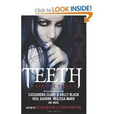 Teeth: Vampire Tales: Ellen Datlow, Terri Windling, Holly Black, Cassandra Clare, Neil Gaiman: Amazon.com: Books   Fascinated by vampires?    Then feast on nineteen tantalizing, bite-sized tales exploring the intersections between the living, dead, and undead.    The vampires in these stories range from romantic to chilling to gleeful—and touch on nearly every emotion in between. The one thing they have in common is their desire for blood. . . .