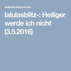 lalulasblitz-: Heiliger werde ich nicht (3.5.2016)