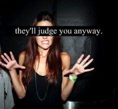they'll judge you anyway