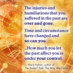 """""""The injuries and humiliations that you suffered in the past are over and gone. Time and circumstances have changed and so can you. How much you let the past affect you is under your control."""" Harry Palmer, author of The Avatar Path: The Way We Came"""