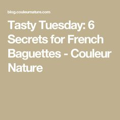 Tasty Tuesday: 6 Secrets for French Baguettes - Couleur Nature
