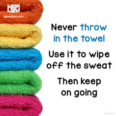 Never throw in the towel. Use it to wipe off the sweat. Then keep on going…