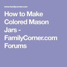 How to Make Colored Mason Jars - FamilyCorner.com Forums