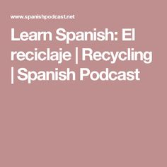 Learn Spanish: El reciclaje | Recycling | Spanish Podcast