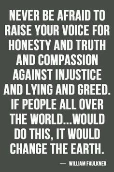 ❤️ Never be afraid to raise your voice for Honesty, Truth  Compassion against injustice and lying and greed. If people all over the world would do this, it would change the Earth