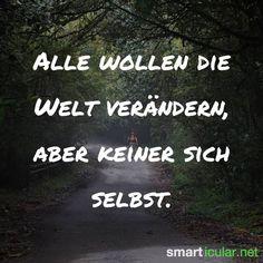 Alle wollen die Welt verändern, aber keiner sich selbst.   #smarticular Wenn du Mut zur Veränderung hast, folge uns auf pinterest.com/smarticular/