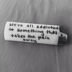 We're all addicted to something that takes away the pain