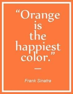 Orange is the happiest color. Right ON!