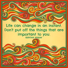 Life can change in an instant. Don't put off the things that are important to you. Katrina Mayer