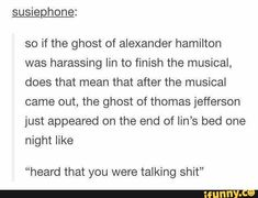 """Usiephone: so if the ghost of alexander hamilton was harassing Iin to finish the musical, does that mean that after the musical came out, the ghost of thomas jefferson just appeared on the end of Iin's bed one night like """"heard that you were talking shit"""" Thomas Jefferson Hamilton, John Laurens, Aaron Burr, Hamilton Musical, Stupid Funny Memes, Founding Fathers, Really Funny, Lin Manuel Miranda, Funny Ghost"""