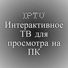 IPTV - Интерактивное ТВ для просмотра на ПК