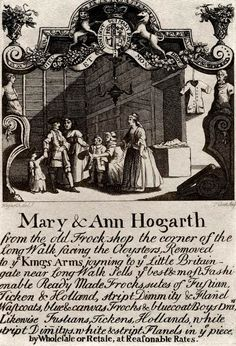 "18th century trade card: ""Mary & Ann Hogarth from the old Frock-shop the corner of the Long Walk facing the Cloysters Removed to the Kings Arms joyning to the Little Britain gate near Long Walk. Sells the best & most Fashionable Ready Made Frocks, sutes of Fustian, Ticken & Holland, stript Dimmity & Flanel Wastcoats, blue & canvas Frocks..."""