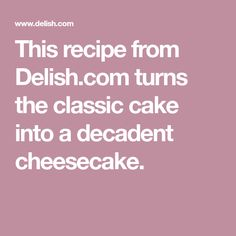 This recipe from Delish.com turns the classic cake into a decadent cheesecake.