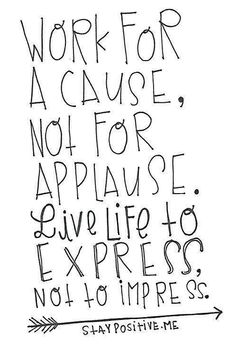 Live for a cause, not for applause....