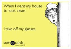 Funny Confession Ecard: When I want my house to look clean I take off my glasses. Really Funny, The Funny, Eye Jokes, Optometry Humor, Funny Incidents, Funny Confessions, Card Sayings, True Sayings, Friday Humor