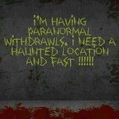 Paranormal withdrawls..........  And yes I do REALLY feel this way!@!