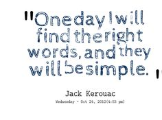 """""""One day I will find the right words, and they will be simple. """""""