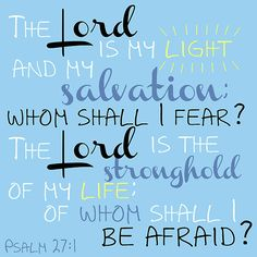 Psalm 27:1  A Psalm of David. The LORD is my light and my salvation; whom shall I fear? the LORD is the strength of my life; of whom shall I be afraid?