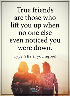 True friends are those who lift you up when no one else even noticed you were down.