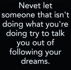 Never let someone that isn't doing what you're doing try to talk you out of following your dreams. - Old Saying