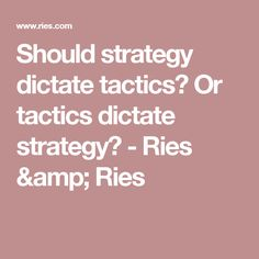 Should strategy dictate tactics? Or tactics dictate strategy? - Ries & Ries
