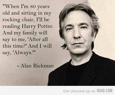 Snape: best character ever written in modern history. Alan Rickman: the only guy who could have played that character and those lines to absolute perfection. LOVE HIM
