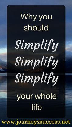 Why you should simplify your life - simplify simplify simplify - Self Improvement Blog   A Journey 2 Success