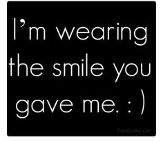 I'm wearing the smile you have me