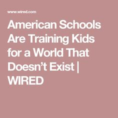 American Schools Are Training Kids for a World That Doesn't Exist | WIRED