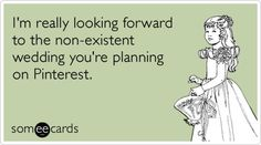 Im really looking forward to the non-existent wedding youre planning on Pinterest. #LOL via @someecards chalseachen