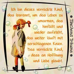 """""""I'm that crazy kid who runs to hug the life that falls down and gets up, that keeps running with broken knees. The crazy kid who believes in hope and love. Pippi Longstocking, German Quotes, Dear Self, Crazy Kids, More Than Words, I Feel Good, True Words, Beautiful Words, Quotations"""