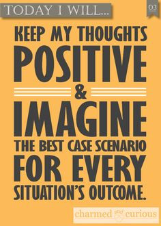 Today I will keep my thoughts positive and imagine the best case scenario for every situations outcome.