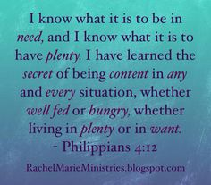 I know what it is to be in need, and I know what it is to have plenty. I have learned the secret of being content in any and every situation, whether well fed or hungry, whether living in plenty or in want. I can do all this through him who gives me strength.  - Philippians 4:12-13 (NIV)