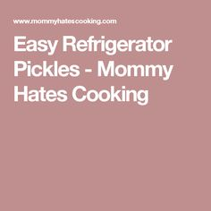 Easy Refrigerator Pickles - Mommy Hates Cooking
