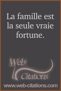 La famille est la seule vraie fortune. |-| Nos citations classées par thème http://web-citations.com |-| dictions pensées proverbes phrases citations répliques de films séries