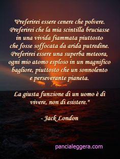 """""""...La giusta funzione di un uomo è di vivere, non di esistere."""" - Jack London"""