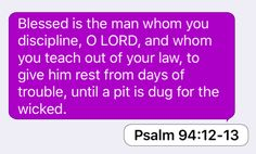 Psalm 94:12-13: Blessed is the man whom you discipline, O LORD, and whom you teach out of your law, to give him rest from days of trouble, until a pit is dug for the wicked.