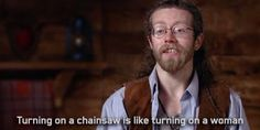 "Joshua Bam Bam Brown, ""Turning on a chainsaw is a lot like turning on a woman. You can't just flip a switch. You have to sweet-talk it. You have to take your time, warm it up and then go."" Um... Why does this make me smile so much?  Alaskan Bush People, Alaska."